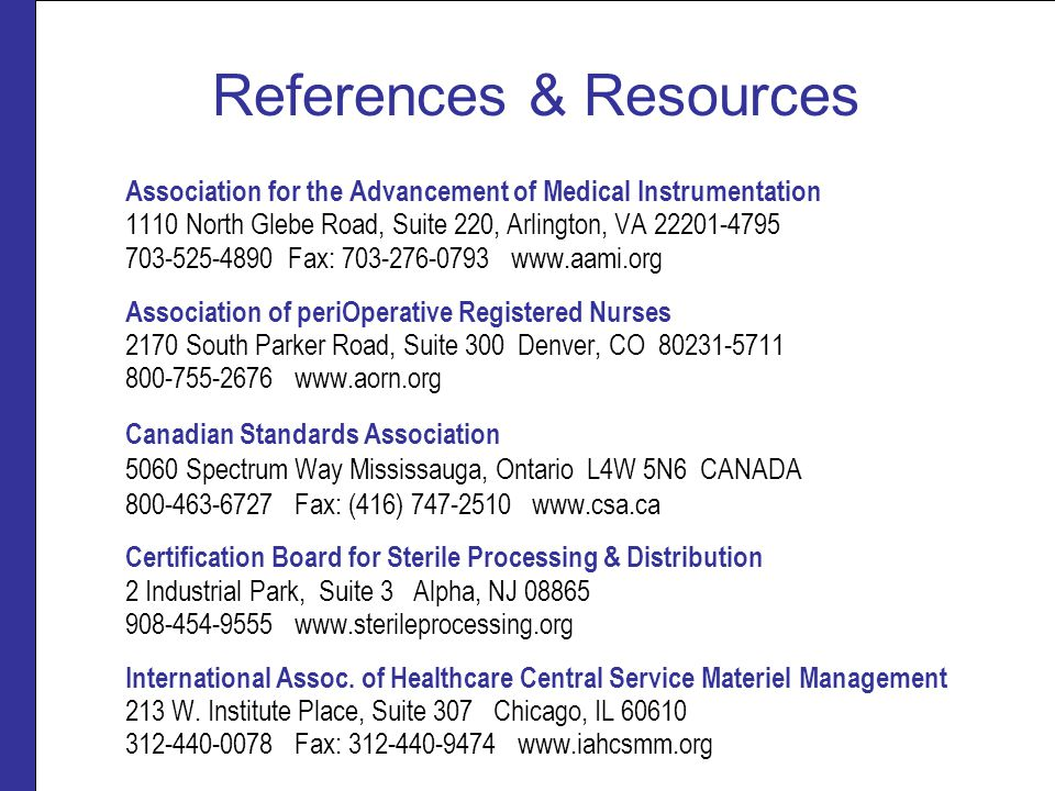 References & Resources Association for the Advancement of Medical Instrumentation 1110 North Glebe Road, Suite 220, Arlington, VA 22201-4795 703-525-4890 Fax: 703-276-0793 www.aami.org Association of periOperative Registered Nurses 2170 South Parker Road, Suite 300 Denver, CO 80231-5711 800-755-2676 www.aorn.org Canadian Standards Association 5060 Spectrum Way Mississauga, Ontario L4W 5N6 CANADA 800-463-6727 Fax: (416) 747-2510 www.csa.ca Certification Board for Sterile Processing & Distribution 2 Industrial Park, Suite 3 Alpha, NJ 08865 908-454-9555 www.sterileprocessing.org International Assoc.
