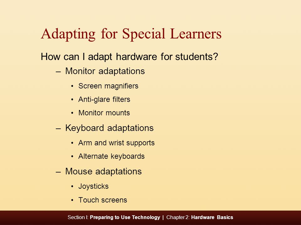 Section I: Preparing to Use Technology | Chapter 2: Hardware Basics e Adapting for Special Learners How can I adapt hardware for students? –Monitor ad