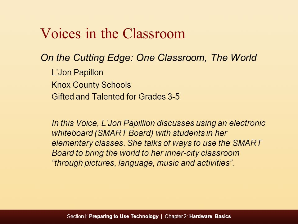 Section I: Preparing to Use Technology | Chapter 2: Hardware Basics e Voices in the Classroom On the Cutting Edge: One Classroom, The World L'Jon Papillon Knox County Schools Gifted and Talented for Grades 3-5 In this Voice, L'Jon Papillion discusses using an electronic whiteboard (SMART Board) with students in her elementary classes.