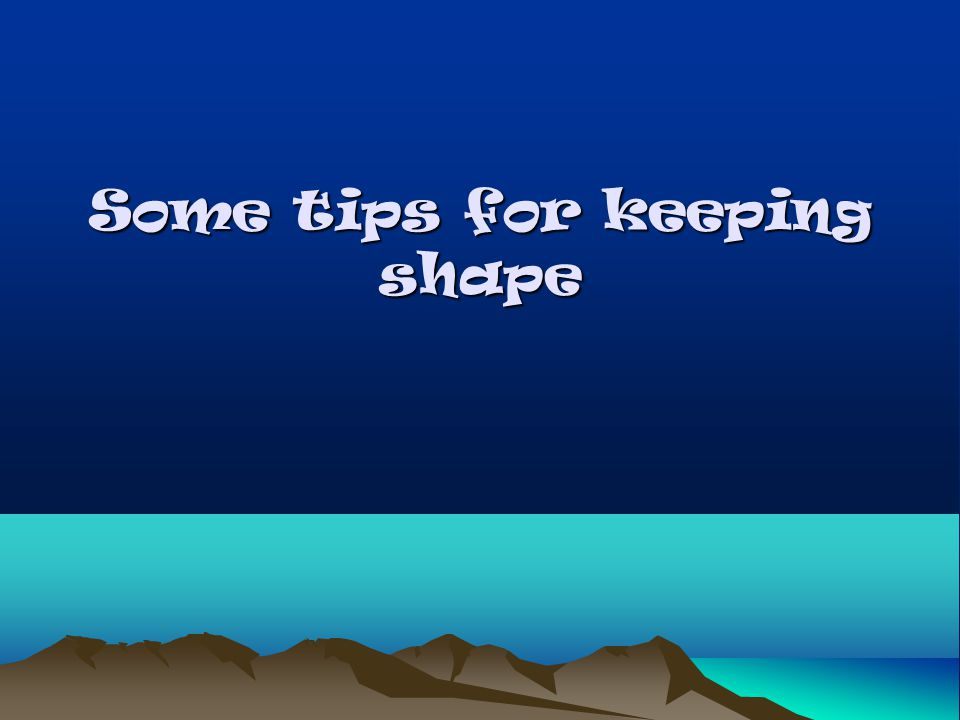 Some tips for keeping shape