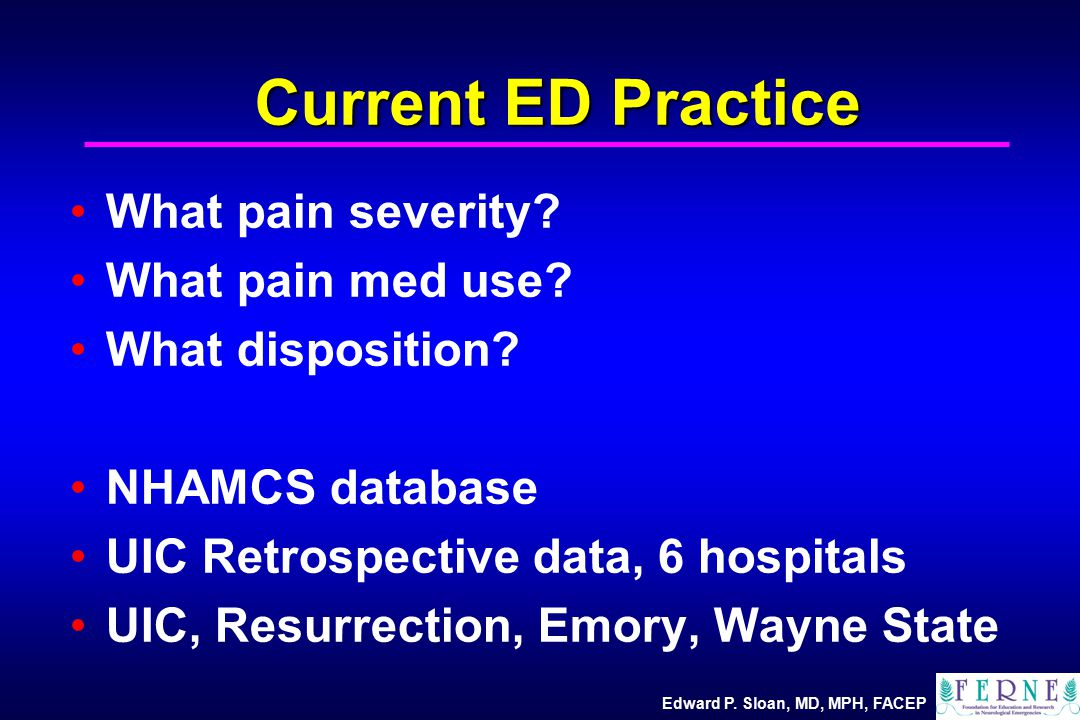 Edward P. Sloan, MD, MPH, FACEP Current ED Practice What pain severity.
