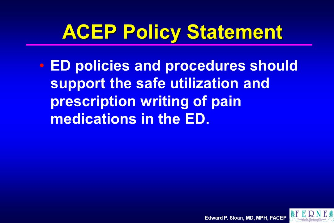 Edward P. Sloan, MD, MPH, FACEP ACEP Policy Statement ED policies and procedures should support the safe utilization and prescription writing of pain
