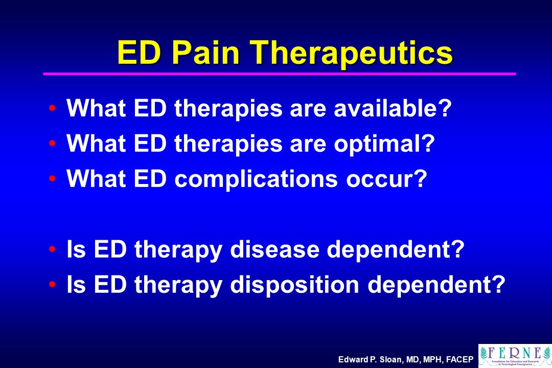 Edward P. Sloan, MD, MPH, FACEP ED Pain Therapeutics What ED therapies are available.