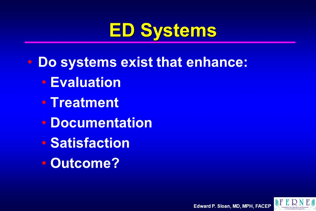Edward P. Sloan, MD, MPH, FACEP ED Systems Do systems exist that enhance: Evaluation Treatment Documentation Satisfaction Outcome?