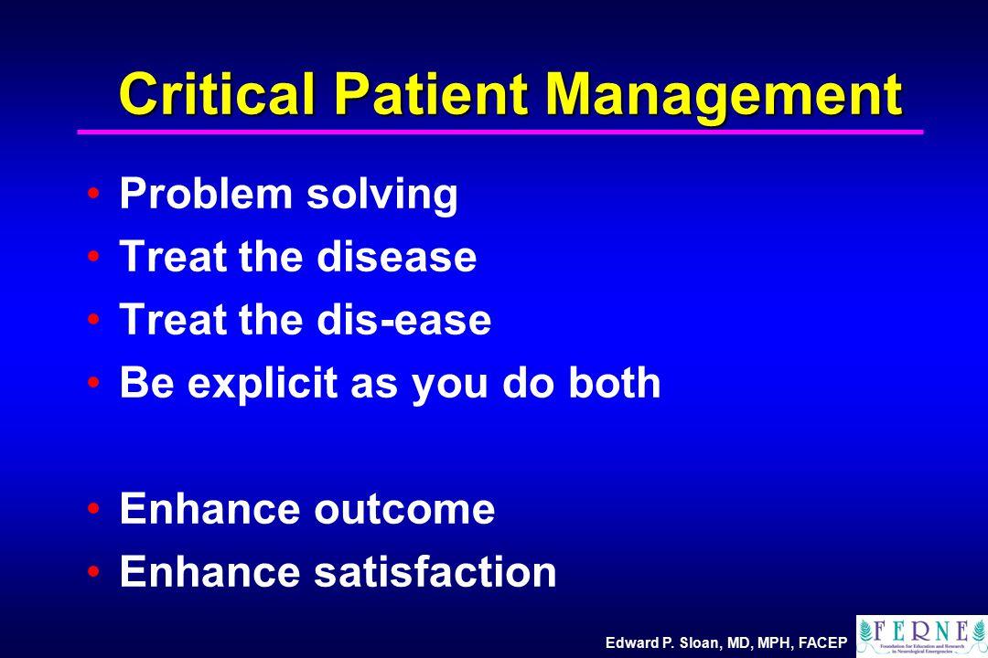 Edward P. Sloan, MD, MPH, FACEP Critical Patient Management Problem solving Treat the disease Treat the dis-ease Be explicit as you do both Enhance ou