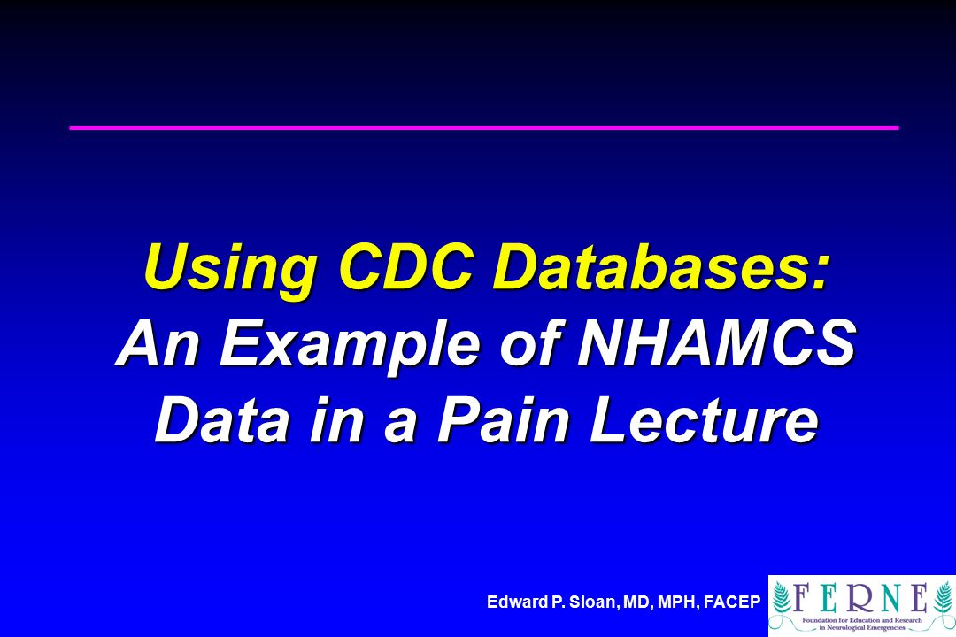 Edward P. Sloan, MD, MPH, FACEP Using CDC Databases: An Example of NHAMCS Data in a Pain Lecture