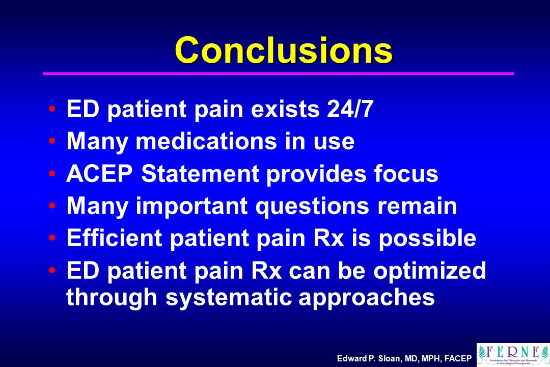 Edward P. Sloan, MD, MPH, FACEP Conclusions ED patient pain exists 24/7 Many medications in use ACEP Statement provides focus Many important questions