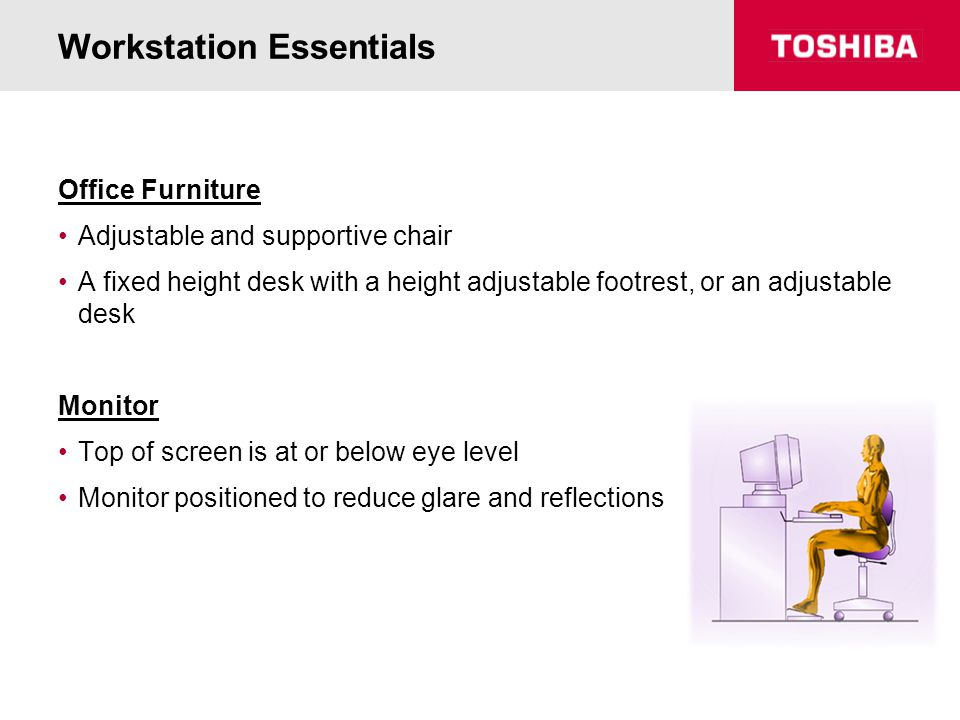 Workstation Essentials Office Furniture Adjustable and supportive chair A fixed height desk with a height adjustable footrest, or an adjustable desk M
