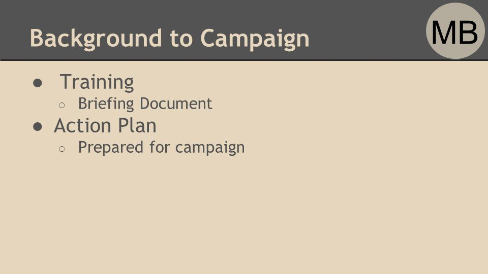 Background to Campaign ● Training ○ Briefing Document ●Action Plan ○ Prepared for campaign MB