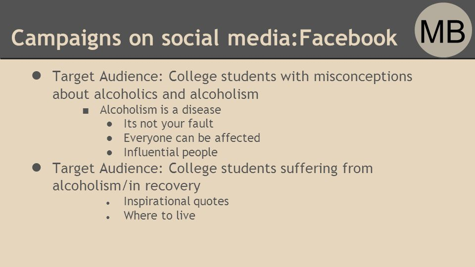 Campaigns on social media:Facebook ● Target Audience: College students with misconceptions about alcoholics and alcoholism ■ Alcoholism is a disease ●