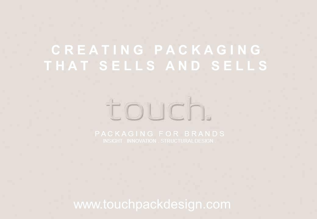 C R E A T I N G P A C K A G I N G T H A T S E L L S A N D S E L L S www.touchpackdesign.com P A C K A G I N G F O R B R A N D S INSIGHT. INNOVATION. S