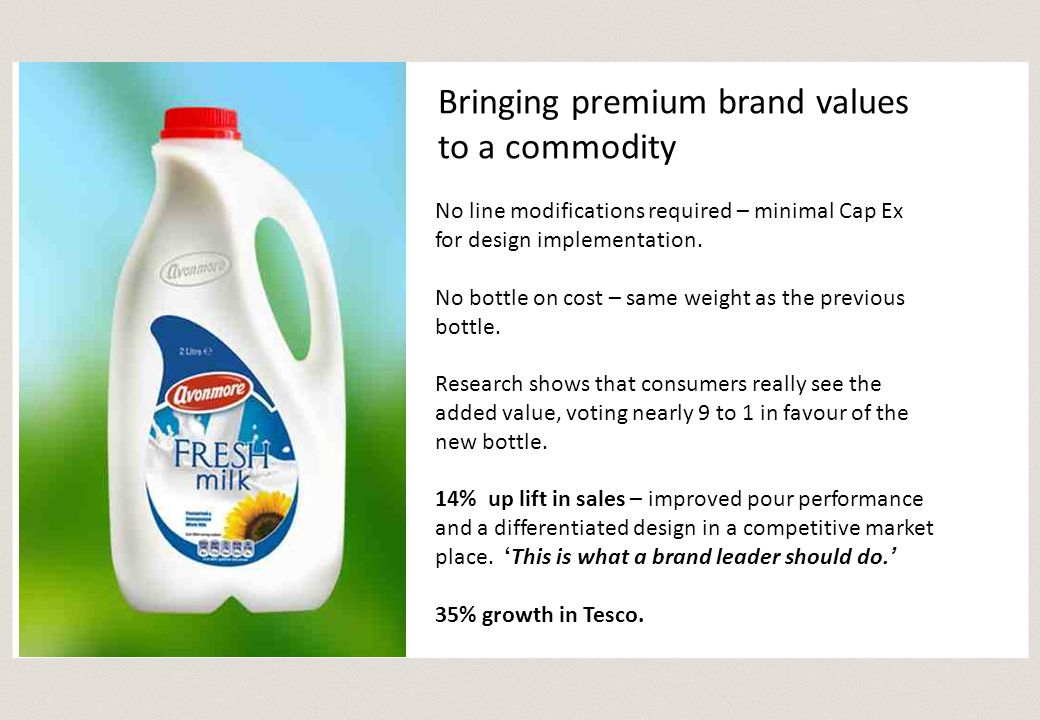 Bringing premium brand values to a commodity No line modifications required – minimal Cap Ex for design implementation. No bottle on cost – same weigh