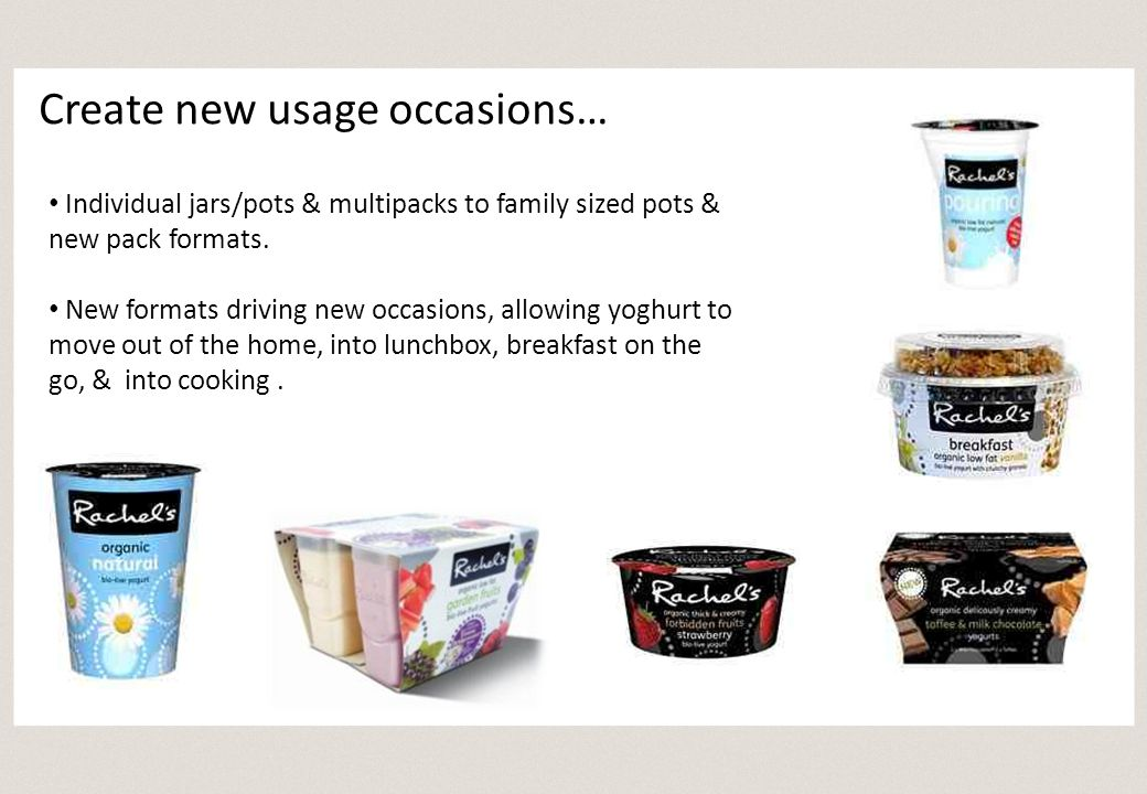 Individual jars/pots & multipacks to family sized pots & new pack formats. New formats driving new occasions, allowing yoghurt to move out of the home