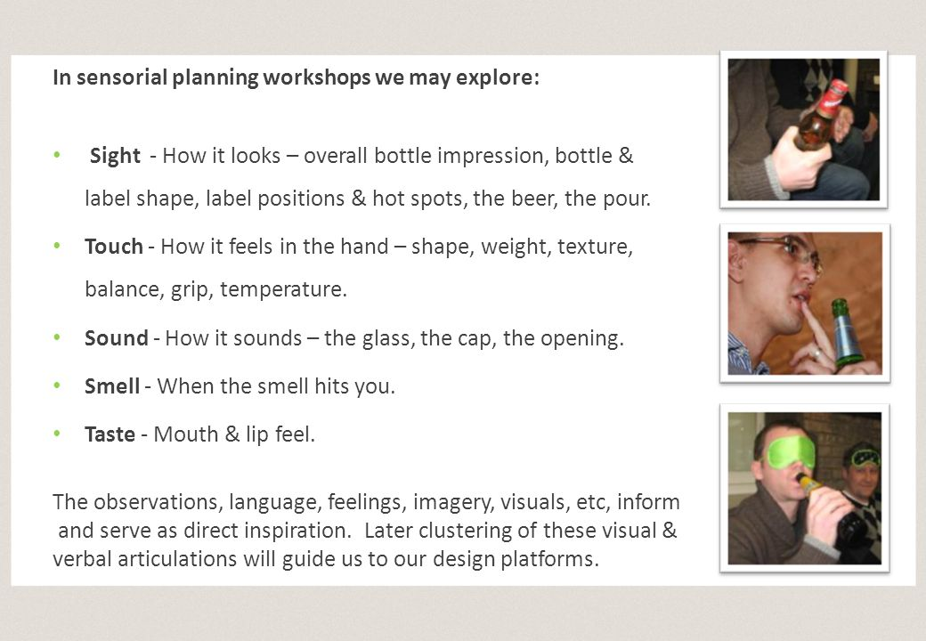 In sensorial planning workshops we may explore: Sight - How it looks – overall bottle impression, bottle & label shape, label positions & hot spots, t