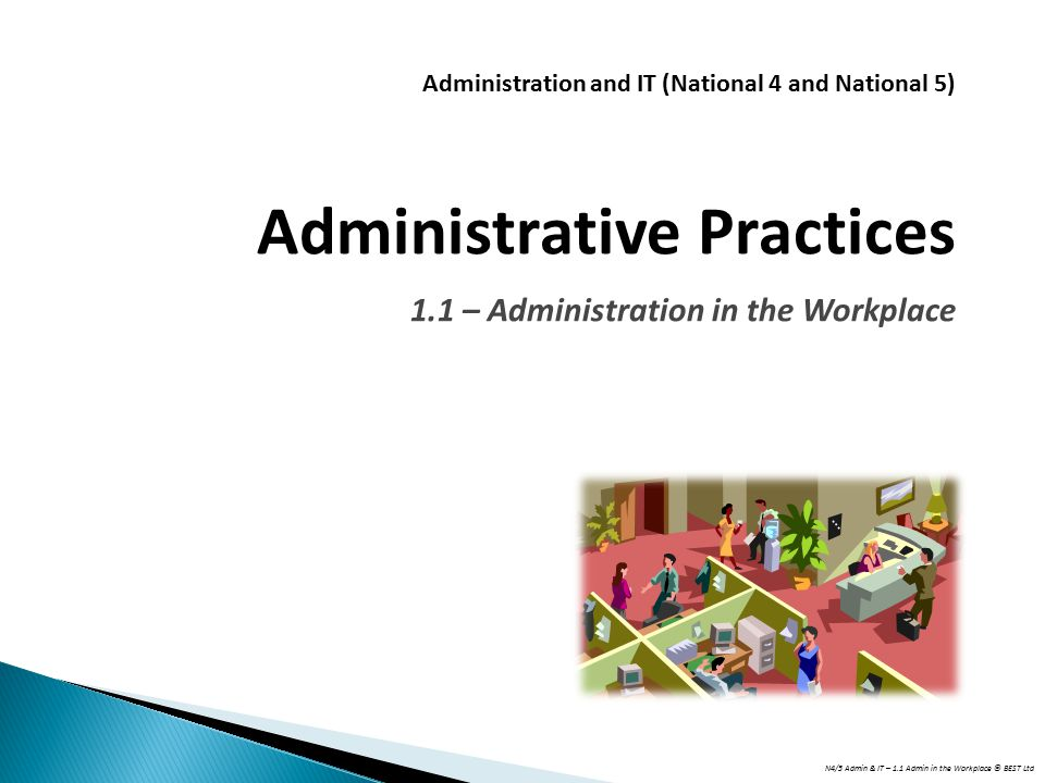 N4/5 Admin & IT – 1.1 Admin in the Workplace © BEST Ltd Administration and IT (National 4 and National 5) Administrative Practices 1.1 – Administratio