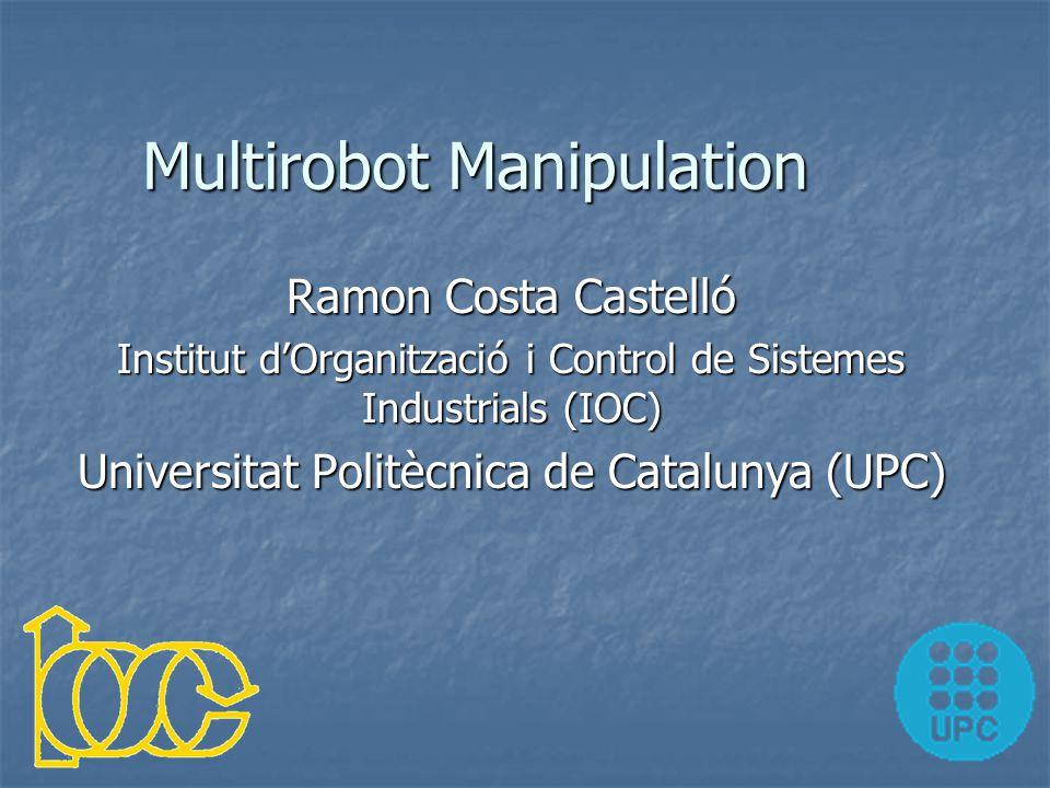 Multirobot Manipulation Ramon Costa Castelló Institut d'Organització i Control de Sistemes Industrials (IOC) Universitat Politècnica de Catalunya (UPC)
