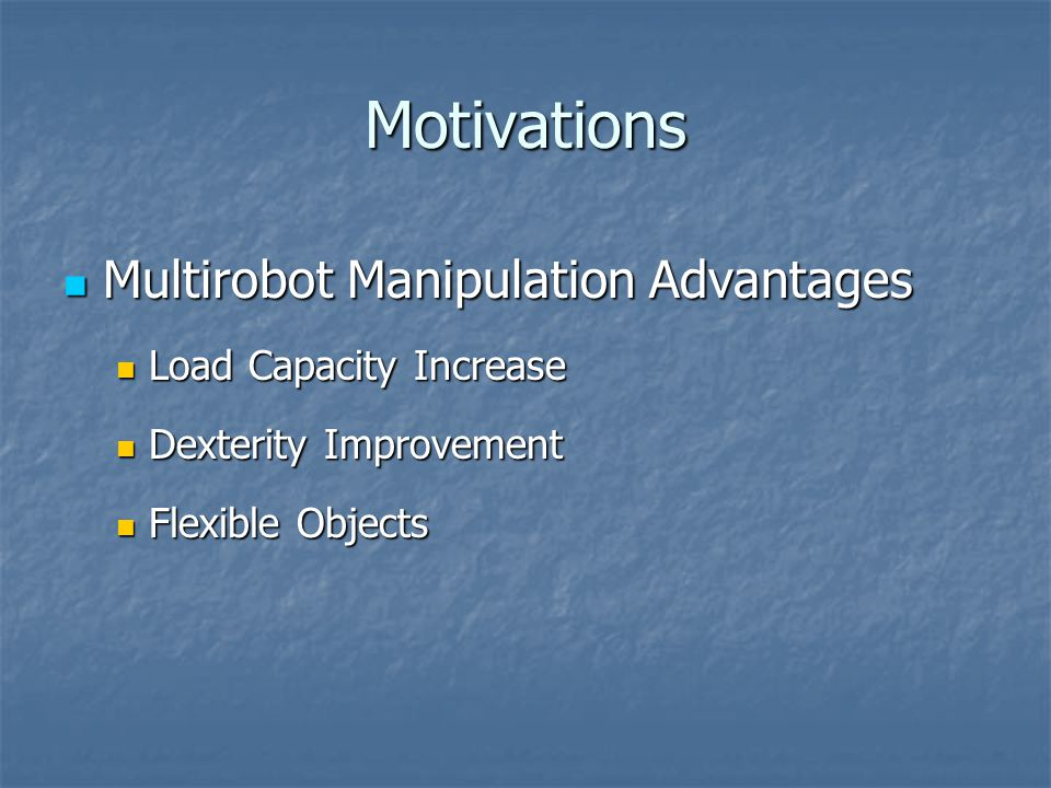 Motivations Multirobot Manipulation Advantages Multirobot Manipulation Advantages Load Capacity Increase Load Capacity Increase Dexterity Improvement Dexterity Improvement Flexible Objects Flexible Objects