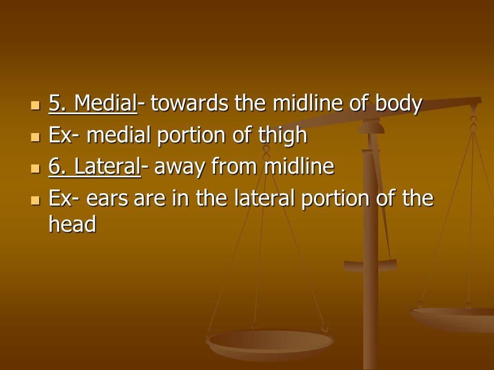 5.Medial- towards the midline of body 5.