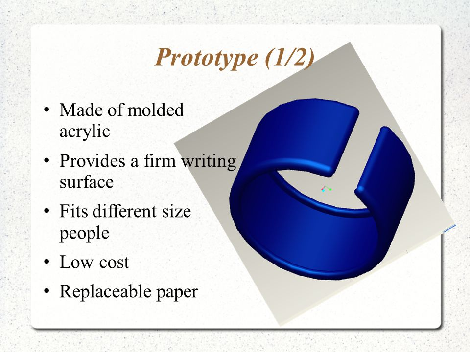 Prototype (1/2) Made of molded acrylic Provides a firm writing surface Fits different size people Low cost Replaceable paper
