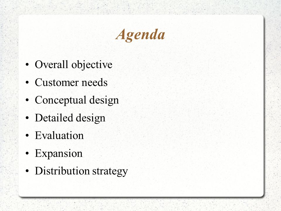 Agenda Overall objective Customer needs Conceptual design Detailed design Evaluation Expansion Distribution strategy