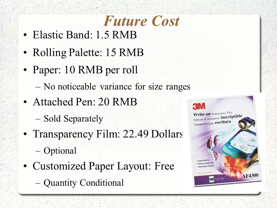 Future Cost Elastic Band: 1.5 RMB Rolling Palette: 15 RMB Paper: 10 RMB per roll –No noticeable variance for size ranges Attached Pen: 20 RMB –Sold Separately Transparency Film: 22.49 Dollars –Optional Customized Paper Layout: Free –Quantity Conditional