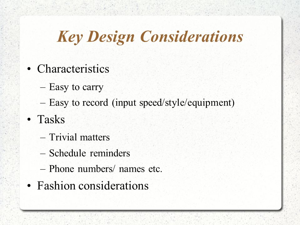 Key Design Considerations Characteristics –Easy to carry –Easy to record (input speed/style/equipment) Tasks –Trivial matters –Schedule reminders –Phone numbers/ names etc.