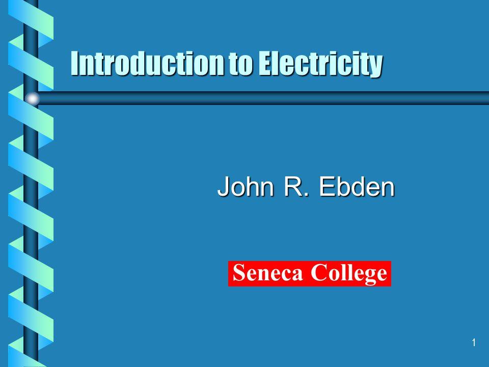 1 Introduction to Electricity John R. Ebden Seneca College