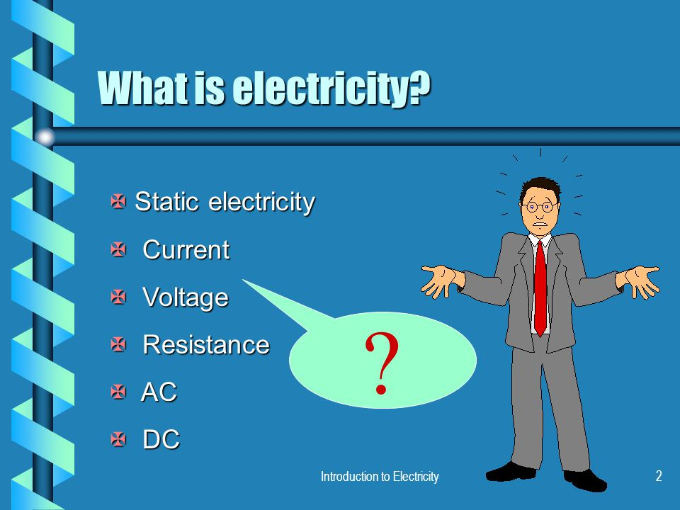 Introduction to Electricity2 What is electricity? X Static electricity X Current X Voltage X Resistance X AC X DC ?