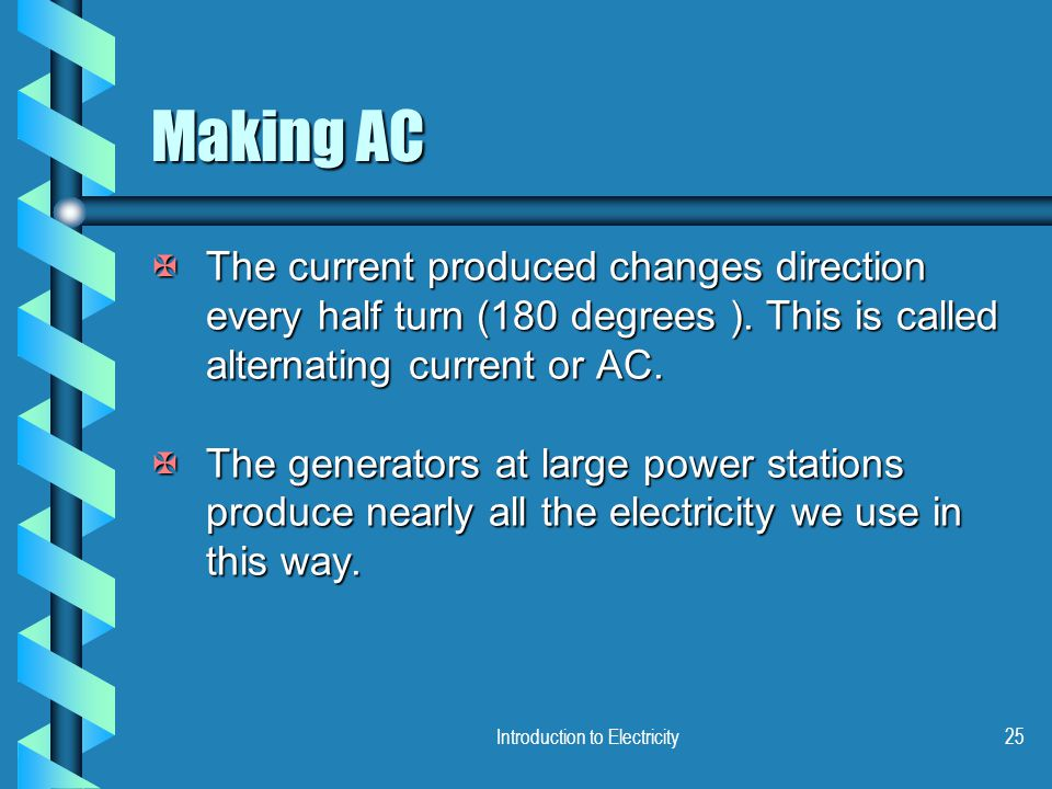 Introduction to Electricity25 Making AC XThe current produced changes direction every half turn (180 degrees ). This is called alternating current or