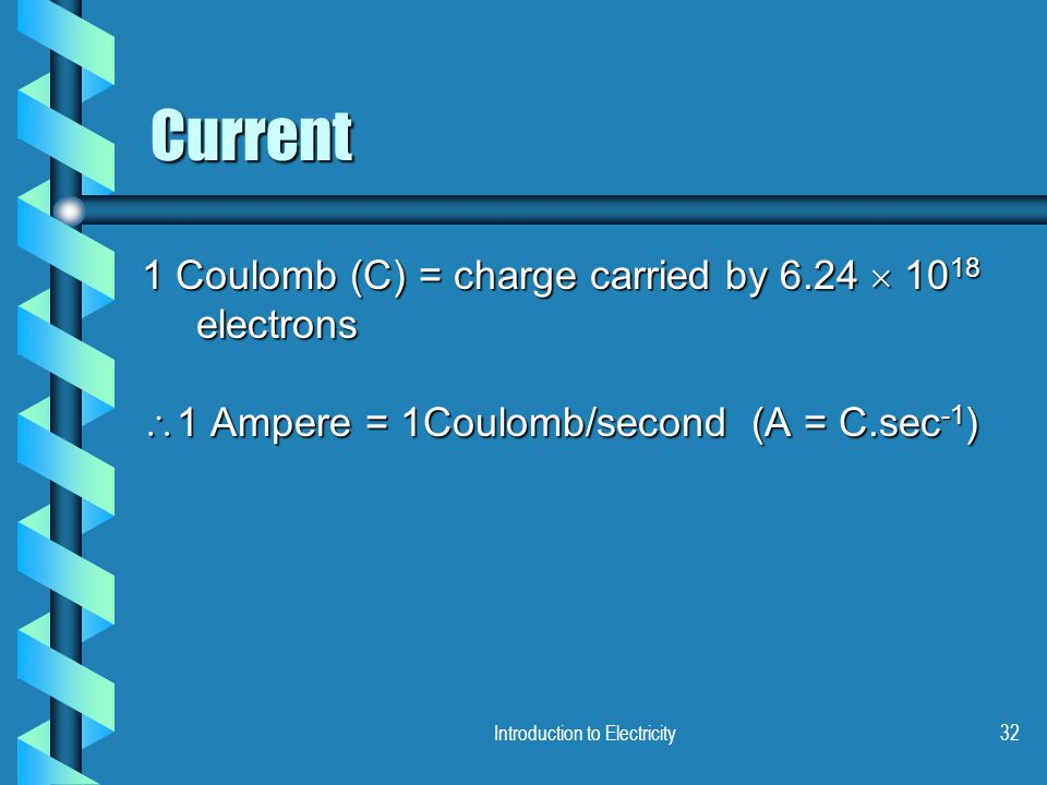Introduction to Electricity32 Current 1 Coulomb (C) = charge carried by 6.24  10 18 electrons  1 Ampere = 1Coulomb/second (A = C.sec -1 )