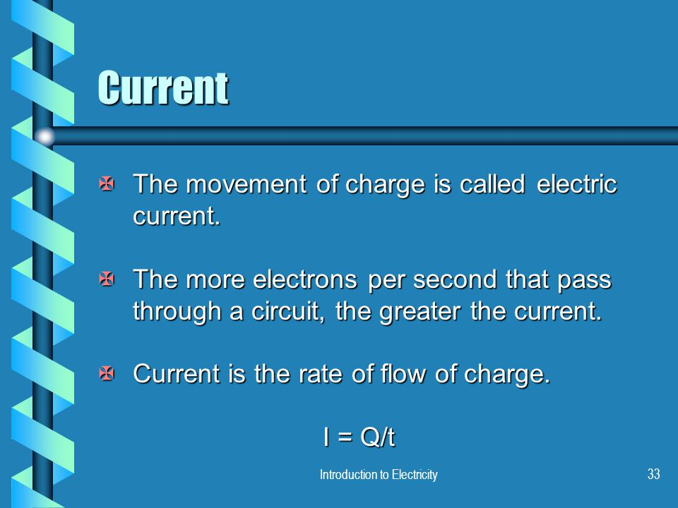 Introduction to Electricity33 Current XThe movement of charge is called electric current. XThe more electrons per second that pass through a circuit,