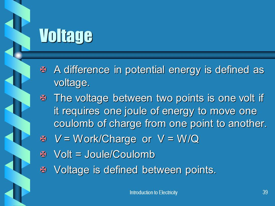 Introduction to Electricity39 Voltage XA difference in potential energy is defined as voltage. XThe voltage between two points is one volt if it requi
