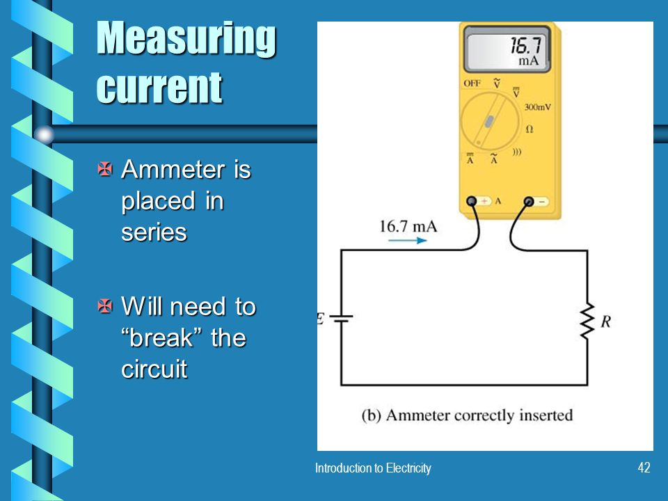 "Introduction to Electricity42 Measuring current XAmmeter is placed in series XWill need to ""break"" the circuit"