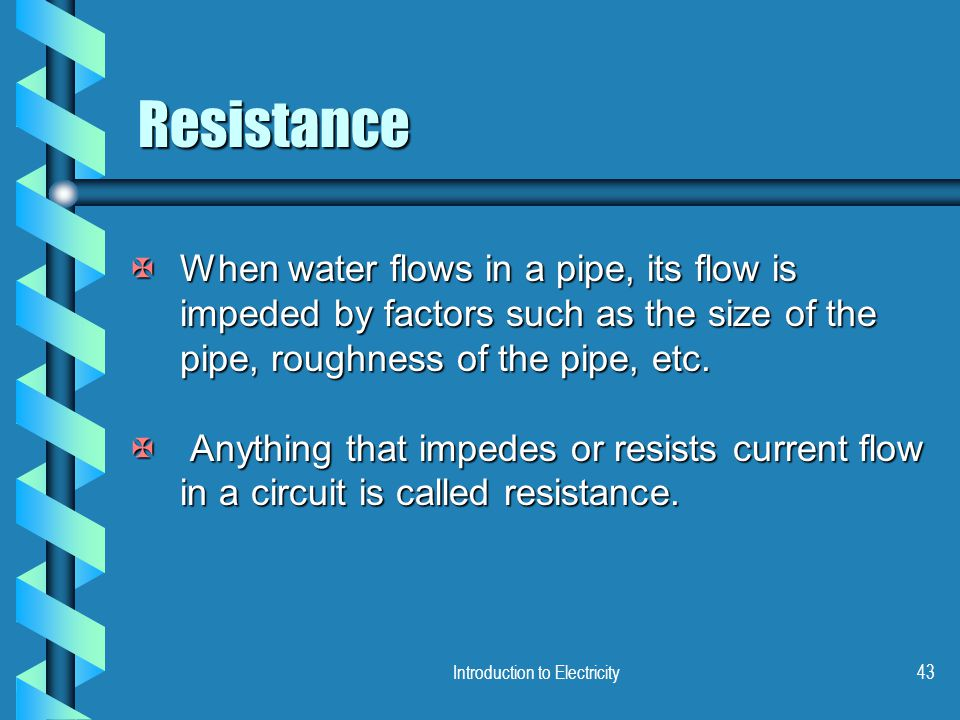 Introduction to Electricity43 Resistance XWhen water flows in a pipe, its flow is impeded by factors such as the size of the pipe, roughness of the pi