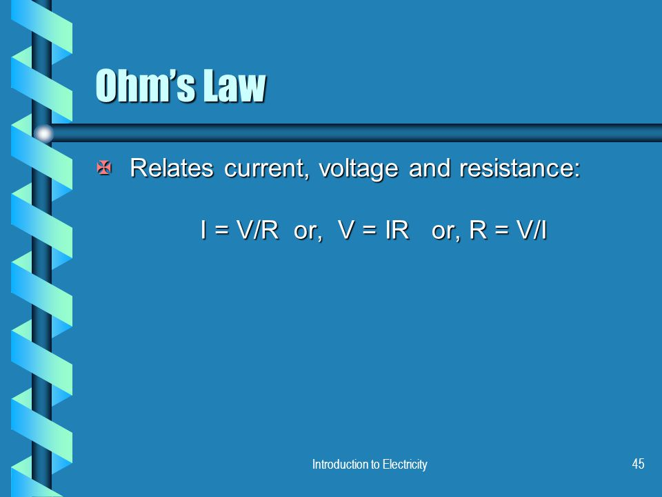 Introduction to Electricity45 Ohm's Law XRelates current, voltage and resistance: I = V/R or, V = IR or, R = V/I I = V/R or, V = IR or, R = V/I