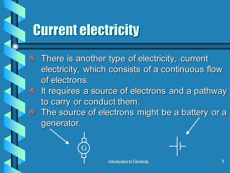Introduction to Electricity9 Current electricity XThere is another type of electricity, current electricity, which consists of a continuous flow of electrons.