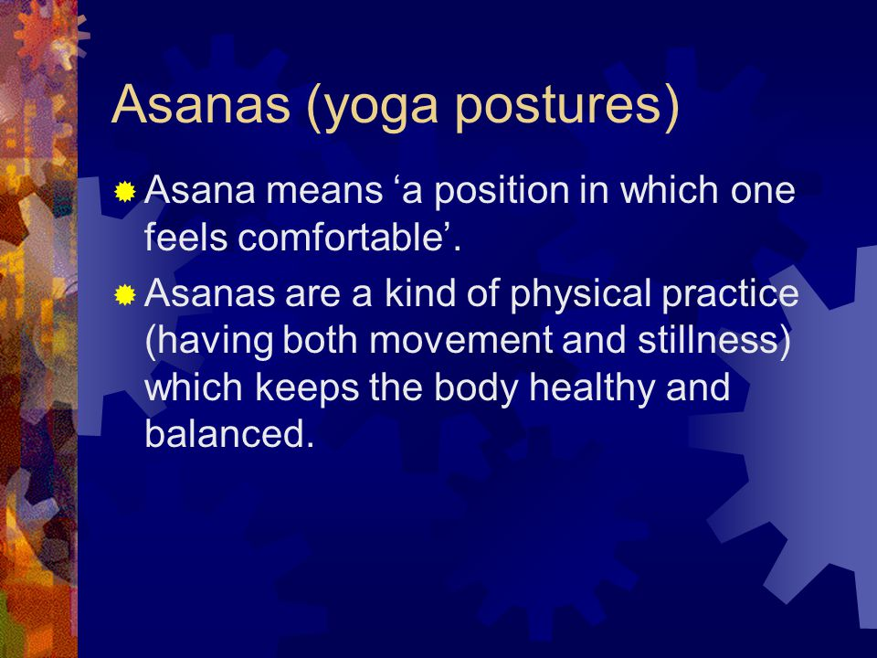 Asanas (yoga postures)  Asana means 'a position in which one feels comfortable'.