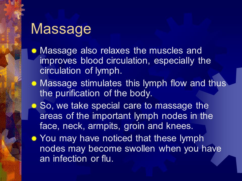 Massage  Massage also relaxes the muscles and improves blood circulation, especially the circulation of lymph.