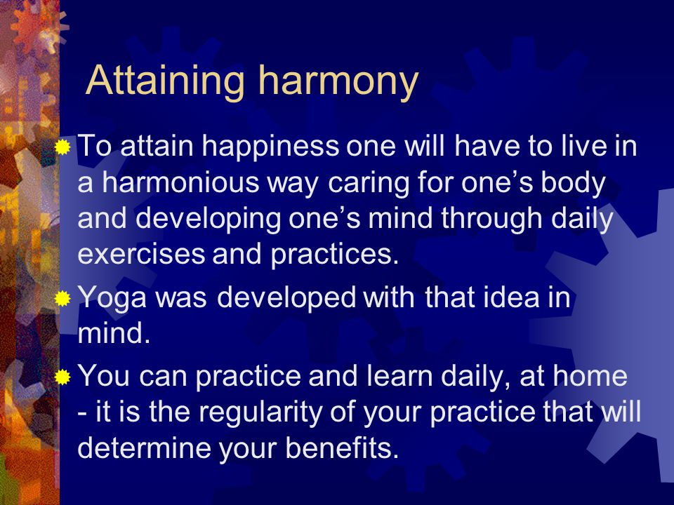 Attaining harmony  To attain happiness one will have to live in a harmonious way caring for one's body and developing one's mind through daily exercises and practices.