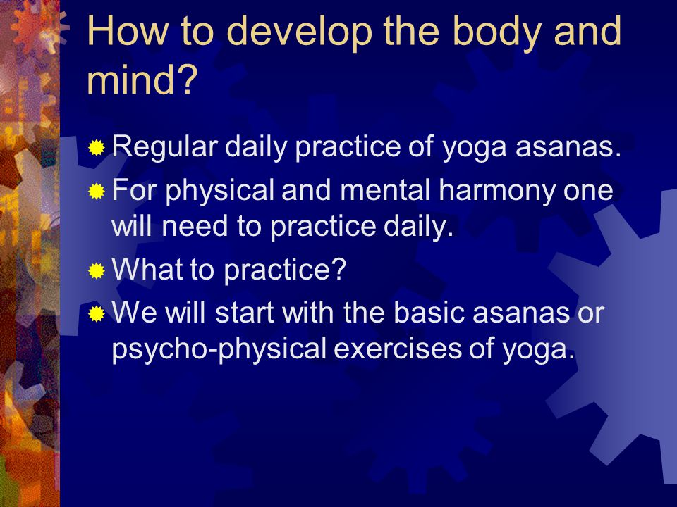 How to develop the body and mind.  Regular daily practice of yoga asanas.