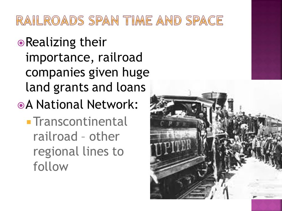  Realizing their importance, railroad companies given huge land grants and loans  A National Network:  Transcontinental railroad – other regional l