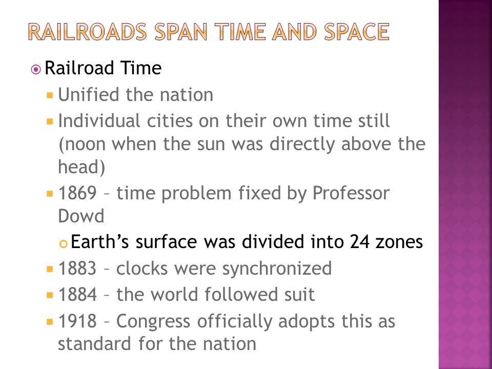  Railroad Time  Unified the nation  Individual cities on their own time still (noon when the sun was directly above the head)  1869 – time problem