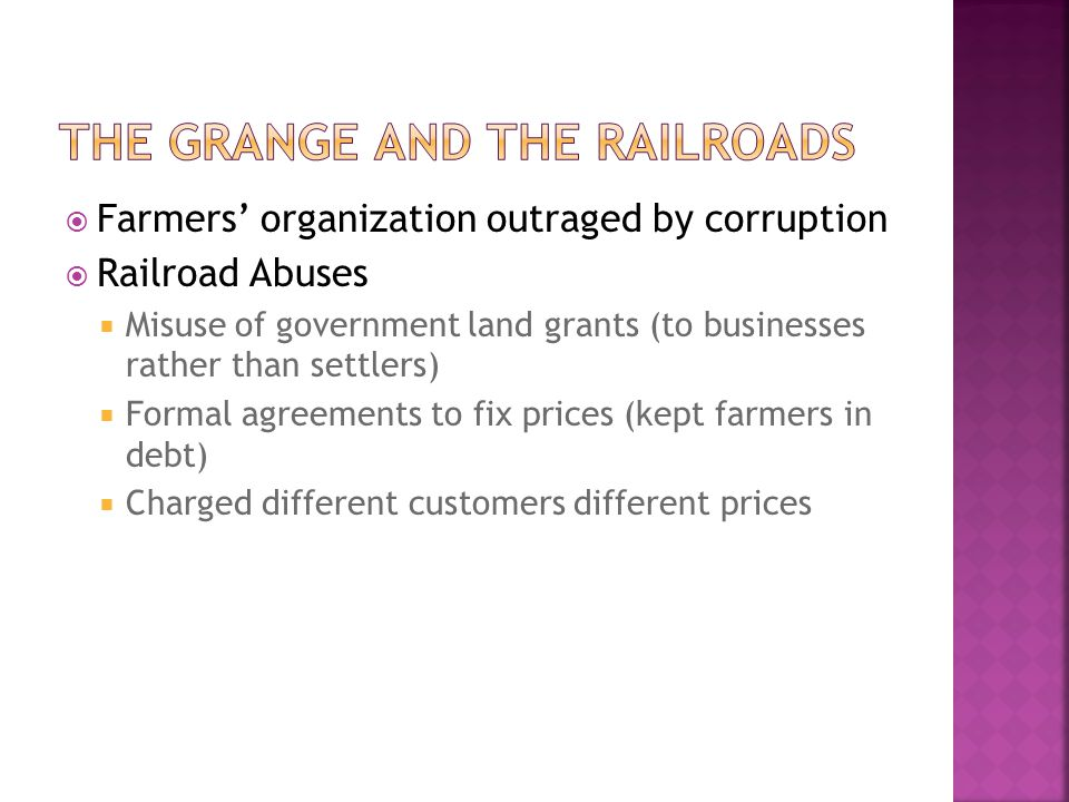  Farmers' organization outraged by corruption  Railroad Abuses  Misuse of government land grants (to businesses rather than settlers)  Formal agre