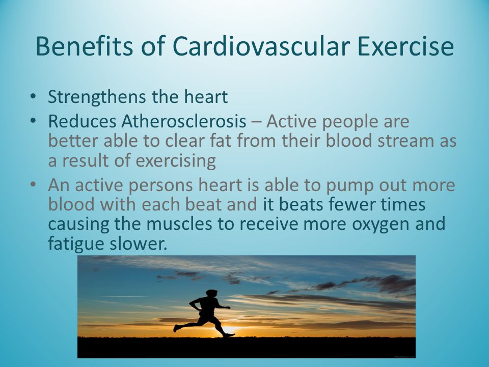 Benefits of Cardiovascular Exercise Strengthens the heart Reduces Atherosclerosis – Active people are better able to clear fat from their blood stream