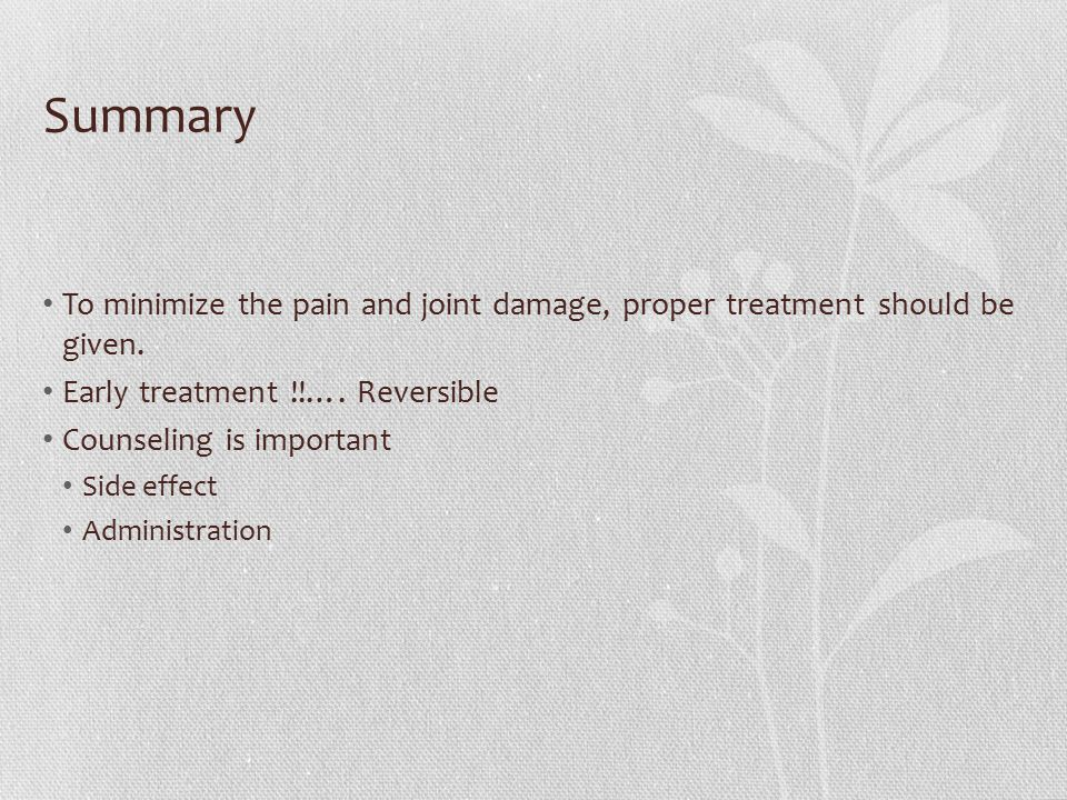 Summary To minimize the pain and joint damage, proper treatment should be given. Early treatment !!…. Reversible Counseling is important Side effect A