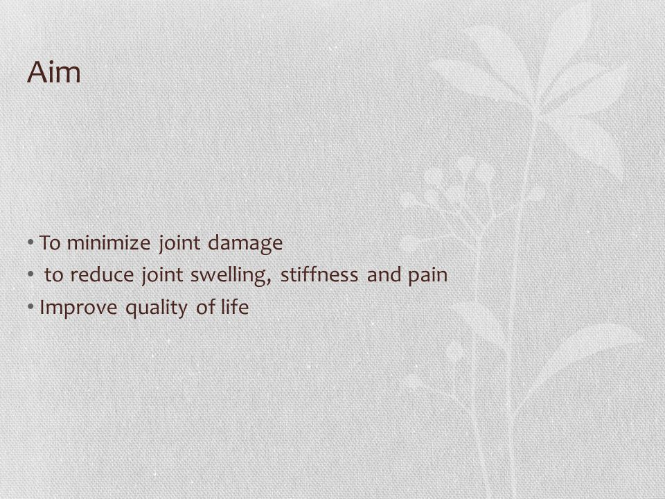 Aim To minimize joint damage to reduce joint swelling, stiffness and pain Improve quality of life