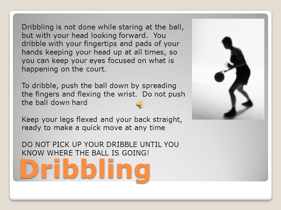 Dribbling Dribbling is not done while staring at the ball, but with your head looking forward.