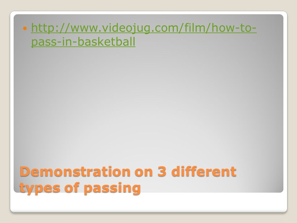 Demonstration on 3 different types of passing http://www.videojug.com/film/how-to- pass-in-basketball http://www.videojug.com/film/how-to- pass-in-basketball