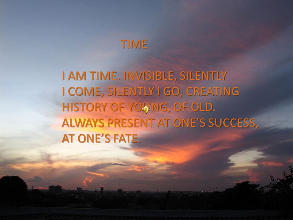 TIME I AM TIME. INVISIBLE, SILENTLY I COME, SILENTLY I GO, CREATING HISTORY OF YOUNG, OF OLD.
