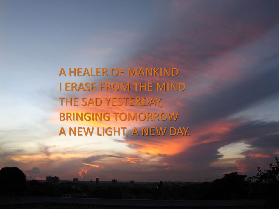 A HEALER OF MANKIND I ERASE FROM THE MIND THE SAD YESTERDAY, BRINGING TOMORROW A NEW LIGHT, A NEW DAY.
